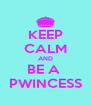 KEEP CALM AND BE A  PWINCESS - Personalised Poster A4 size
