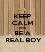 KEEP CALM AND BE A  REAL BOY - Personalised Poster A4 size