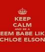 KEEP CALM AND BE A REEM BABE LIKE CHLOE ELSON - Personalised Poster A4 size
