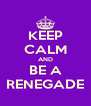 KEEP CALM AND BE A RENEGADE - Personalised Poster A4 size