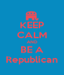KEEP CALM AND BE A Republican - Personalised Poster A4 size