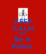 KEEP CALM AND  Be A Robot  - Personalised Poster A4 size