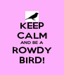 KEEP CALM AND BE A ROWDY BIRD! - Personalised Poster A4 size