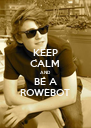 KEEP CALM AND BE A ROWEBOT - Personalised Poster A4 size