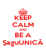 KEEP CALM AND BE A ŞaguUNICĂ - Personalised Poster A4 size