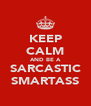 KEEP CALM AND BE A SARCASTIC SMARTASS - Personalised Poster A4 size