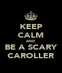 KEEP CALM AND BE A SCARY CAROLLER - Personalised Poster A4 size