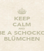 KEEP CALM AND BE A SCHOCKO BLÜMCHEN - Personalised Poster A4 size
