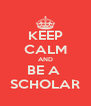 KEEP CALM AND BE A  SCHOLAR - Personalised Poster A4 size