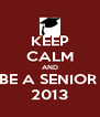 KEEP CALM AND BE A SENIOR  2013 - Personalised Poster A4 size