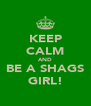 KEEP CALM AND BE A SHAGS GIRL! - Personalised Poster A4 size