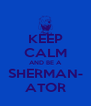 KEEP CALM AND BE A SHERMAN- ATOR - Personalised Poster A4 size