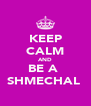 KEEP CALM AND BE A  SHMECHAL  - Personalised Poster A4 size