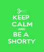 KEEP  CALM AND  BE A  SHORTY - Personalised Poster A4 size