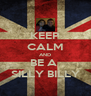 KEEP CALM AND BE A  SILLY BILLY - Personalised Poster A4 size