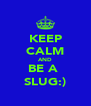 KEEP CALM AND BE A  SLUG:) - Personalised Poster A4 size