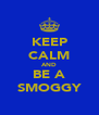 KEEP CALM AND BE A SMOGGY - Personalised Poster A4 size