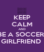 KEEP CALM AND BE A SOCCER  GIRLFRIEND  - Personalised Poster A4 size