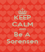 KEEP CALM AND Be A Sorensen - Personalised Poster A4 size
