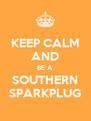 KEEP CALM AND BE A SOUTHERN SPARKPLUG - Personalised Poster A4 size