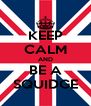 KEEP CALM AND BE A SQUIDGE - Personalised Poster A4 size