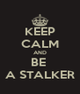 KEEP CALM AND BE  A STALKER - Personalised Poster A4 size