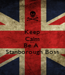 Keep Calm And Be A  Stanborough Boss - Personalised Poster A4 size