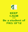 KEEP CALM And Be a student of FKG UI'12 - Personalised Poster A4 size