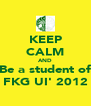 KEEP CALM AND Be a student of FKG UI' 2012 - Personalised Poster A4 size