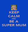 KEEP CALM AND BE A SUPER MUM - Personalised Poster A4 size