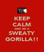 KEEP CALM AND BE A SWEATY GORILLA!! - Personalised Poster A4 size