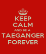 KEEP CALM AND BE A  TAEGANGER FOREVER - Personalised Poster A4 size