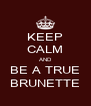 KEEP CALM AND BE A TRUE BRUNETTE - Personalised Poster A4 size