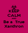 KEEP CALM AND Be a  True Xanthron - Personalised Poster A4 size