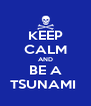 KEEP CALM AND BE A TSUNAMI  - Personalised Poster A4 size