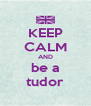 KEEP CALM AND be a tudor - Personalised Poster A4 size