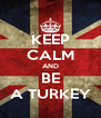 KEEP CALM AND BE A TURKEY - Personalised Poster A4 size