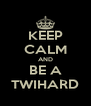 KEEP CALM AND BE A TWIHARD - Personalised Poster A4 size