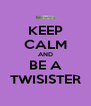 KEEP CALM AND BE A TWISISTER - Personalised Poster A4 size