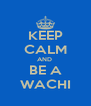 KEEP CALM AND  BE A WACHI - Personalised Poster A4 size
