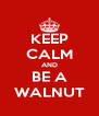 KEEP CALM AND BE A WALNUT - Personalised Poster A4 size