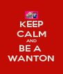KEEP CALM AND BE A  WANTON - Personalised Poster A4 size