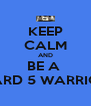 KEEP CALM AND BE A  WARD 5 WARRIOR  - Personalised Poster A4 size