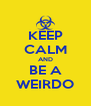KEEP CALM AND BE A WEIRDO - Personalised Poster A4 size