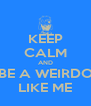 KEEP CALM AND BE A WEIRDO LIKE ME - Personalised Poster A4 size