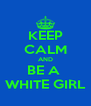 KEEP CALM AND BE A  WHITE GIRL - Personalised Poster A4 size