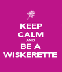 KEEP CALM AND BE A WISKERETTE - Personalised Poster A4 size