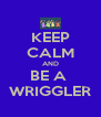 KEEP CALM AND BE A  WRIGGLER - Personalised Poster A4 size