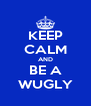 KEEP CALM AND BE A WUGLY - Personalised Poster A4 size