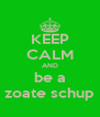 KEEP CALM AND be a zoate schup - Personalised Poster A4 size